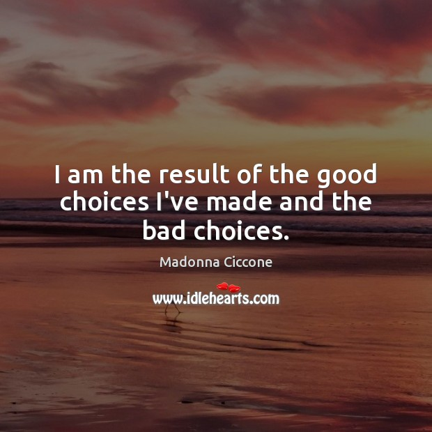 I am the result of the good choices I've made and the bad choices. Madonna Ciccone Picture Quote