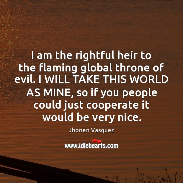 I am the rightful heir to the flaming global throne of evil. Cooperate Quotes Image