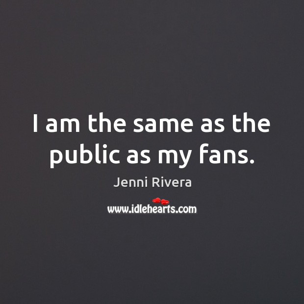 I am the same as the public as my fans. Image