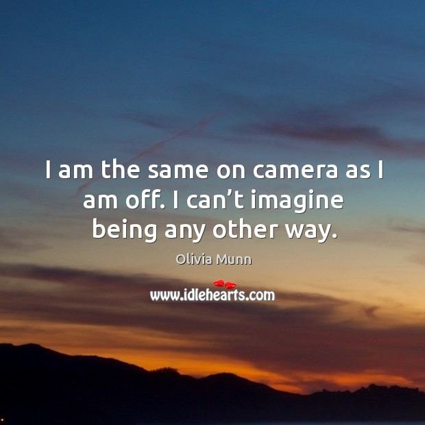 I am the same on camera as I am off. I can't imagine being any other way. Image