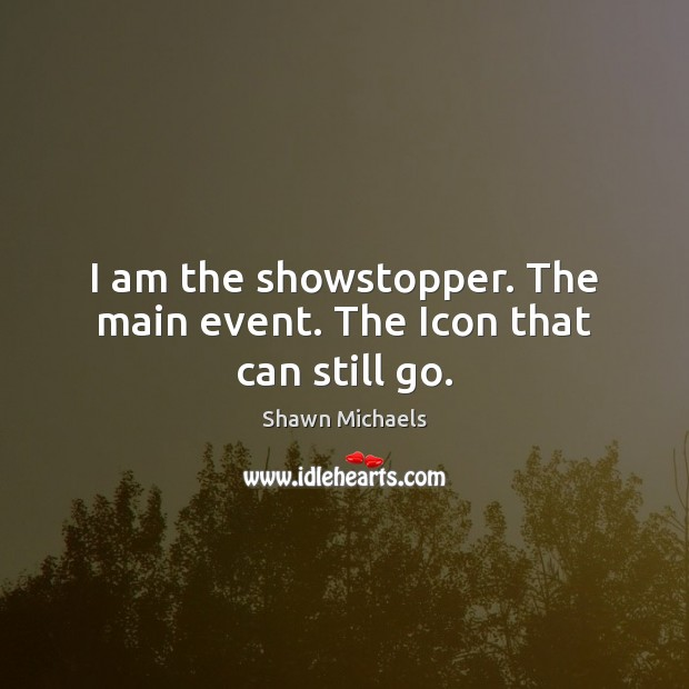 I am the showstopper. The main event. The Icon that can still go. Image
