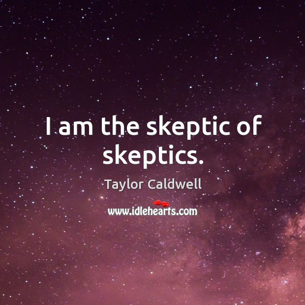 I am the skeptic of skeptics. Taylor Caldwell Picture Quote