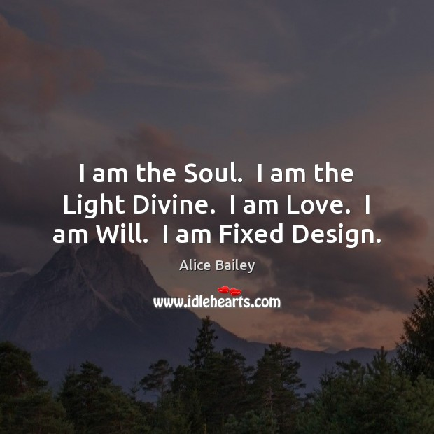 Image, I am the Soul.  I am the Light Divine.  I am Love.  I am Will.  I am Fixed Design.