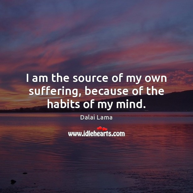 I am the source of my own suffering, because of the habits of my mind. Image