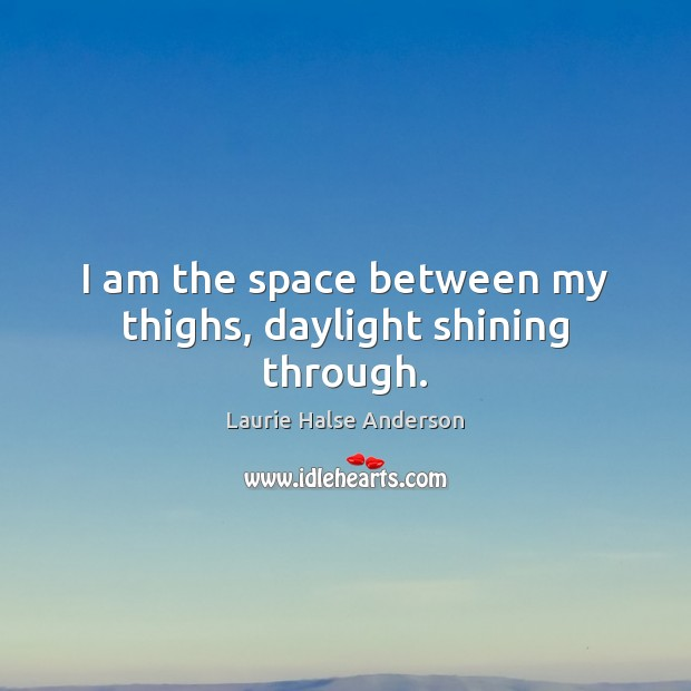 I am the space between my thighs, daylight shining through. Image