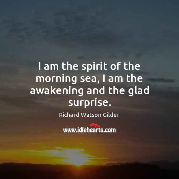 I am the spirit of the morning sea, I am the awakening and the glad surprise. Image