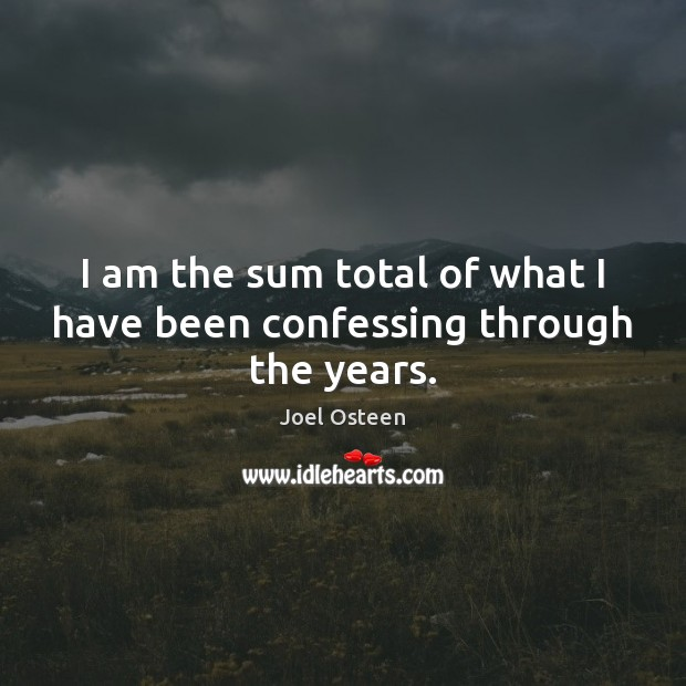 I am the sum total of what I have been confessing through the years. Joel Osteen Picture Quote