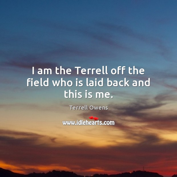 I am the Terrell off the field who is laid back and this is me. Terrell Owens Picture Quote