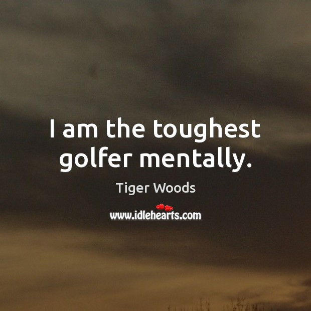 I am the toughest golfer mentally. Tiger Woods Picture Quote