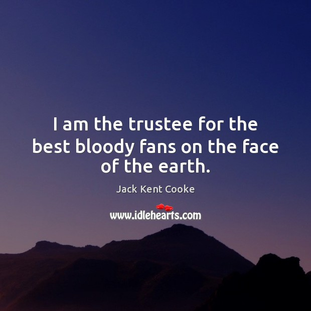 Image, I am the trustee for the best bloody fans on the face of the earth.