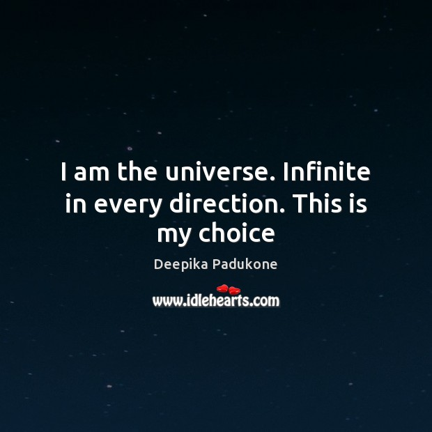 I am the universe. Infinite in every direction. This is my choice Deepika Padukone Picture Quote