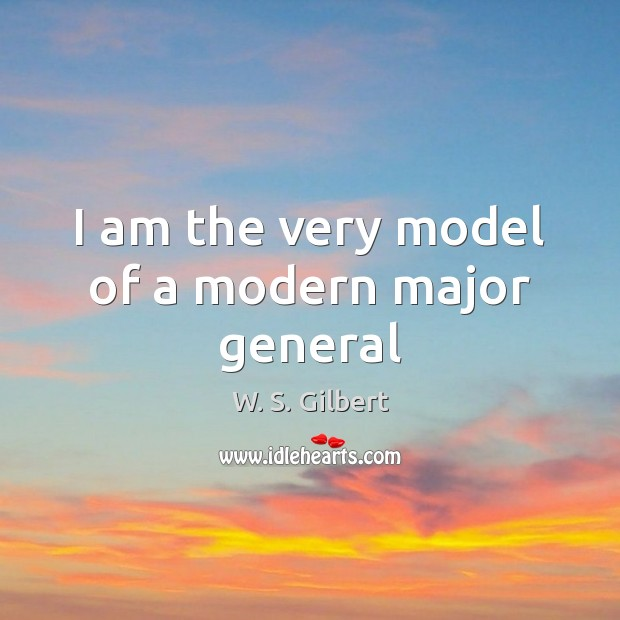 I am the very model of a modern major general W. S. Gilbert Picture Quote