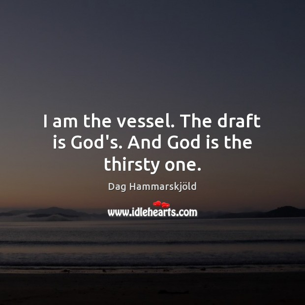 I am the vessel. The draft is God's. And God is the thirsty one. Image