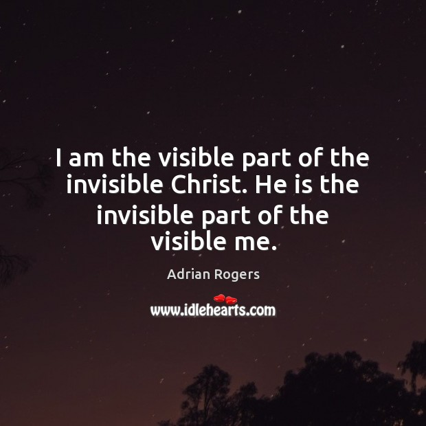 Image, I am the visible part of the invisible Christ. He is the invisible part of the visible me.