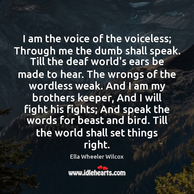 I am the voice of the voiceless; Through me the dumb shall Ella Wheeler Wilcox Picture Quote