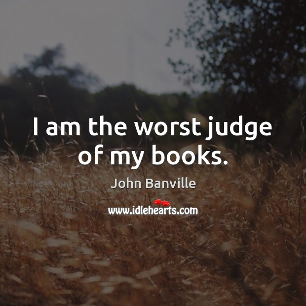 I am the worst judge of my books. John Banville Picture Quote