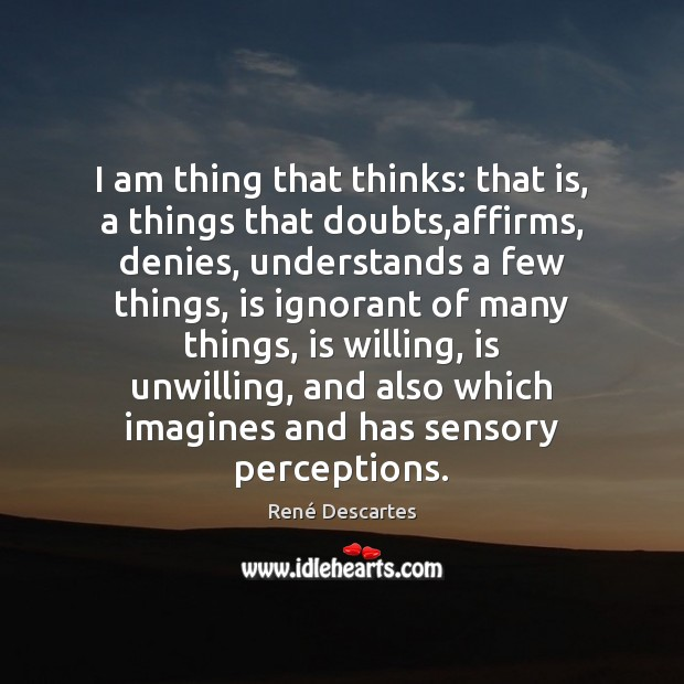 I am thing that thinks: that is, a things that doubts,affirms, René Descartes Picture Quote
