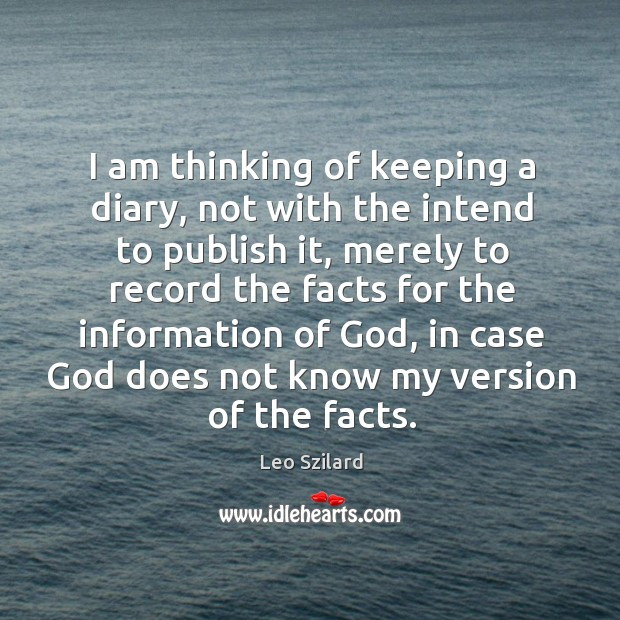 I am thinking of keeping a diary, not with the intend to Leo Szilard Picture Quote