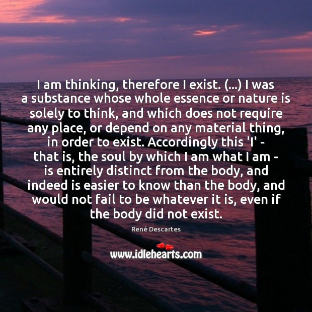 I am thinking, therefore I exist. (…) I was a substance whose whole Image