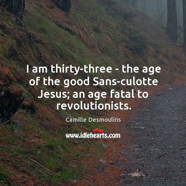 Image, I am thirty-three – the age of the good Sans-culotte Jesus; an