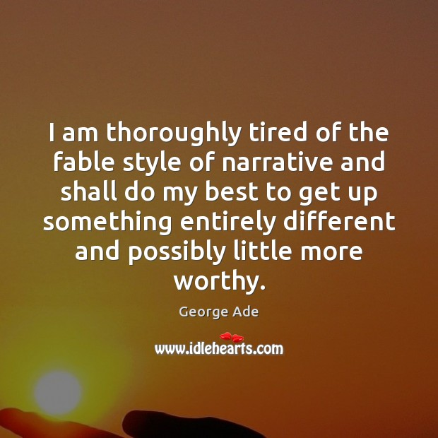 I am thoroughly tired of the fable style of narrative and shall George Ade Picture Quote