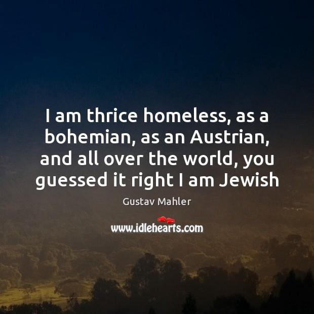 I am thrice homeless, as a bohemian, as an Austrian, and all Image