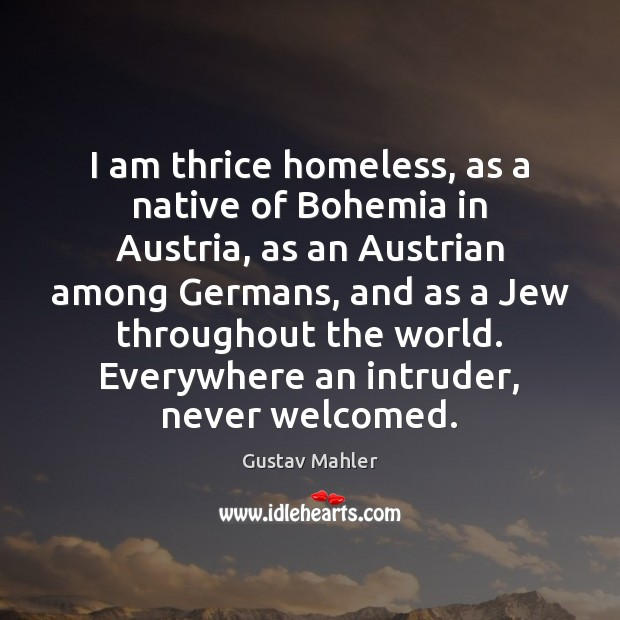 Image, I am thrice homeless, as a native of Bohemia in Austria, as