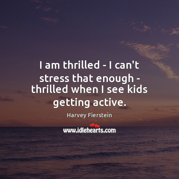 I am thrilled – I can't stress that enough – thrilled when I see kids getting active. Harvey Fierstein Picture Quote