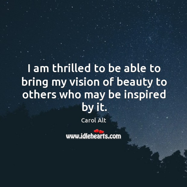 I am thrilled to be able to bring my vision of beauty to others who may be inspired by it. Carol Alt Picture Quote