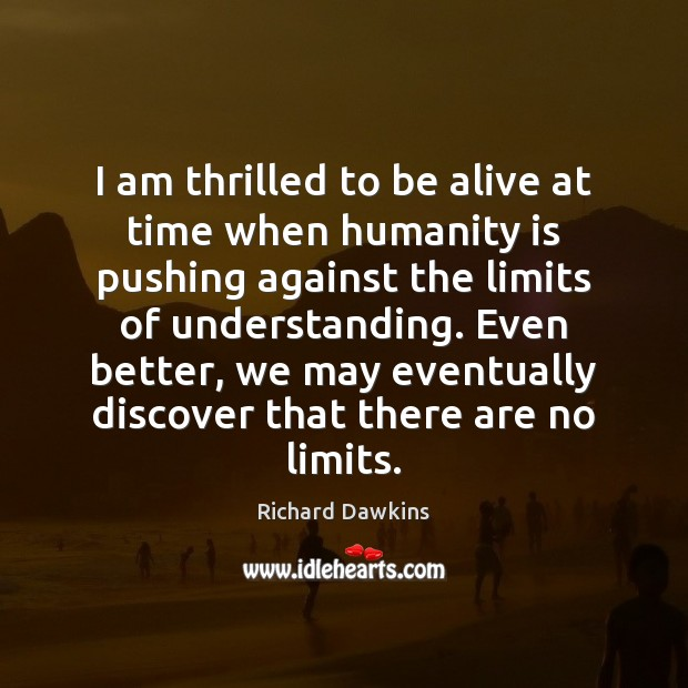 I am thrilled to be alive at time when humanity is pushing Richard Dawkins Picture Quote