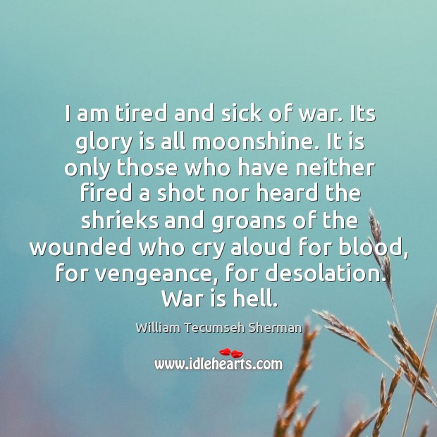 I am tired and sick of war. Its glory is all moonshine. William Tecumseh Sherman Picture Quote
