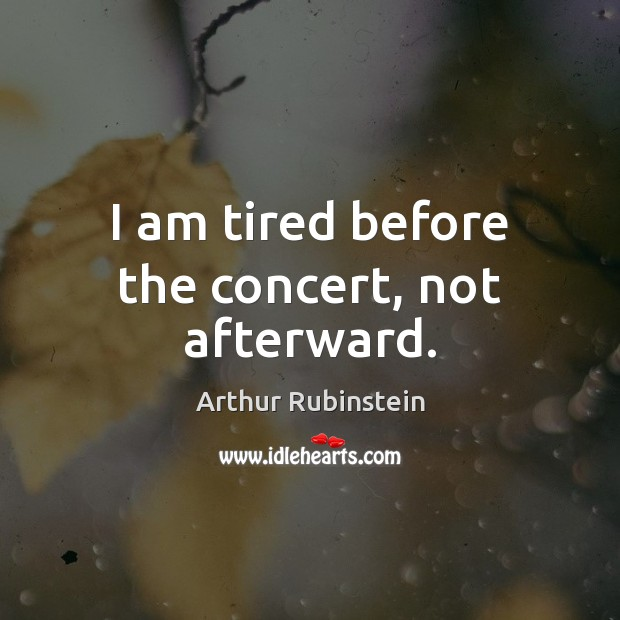 I am tired before the concert, not afterward. Arthur Rubinstein Picture Quote