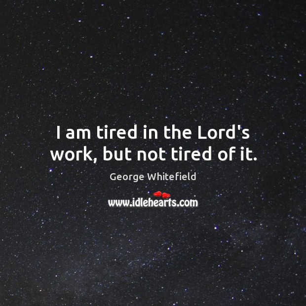 I am tired in the Lord's work, but not tired of it. Image