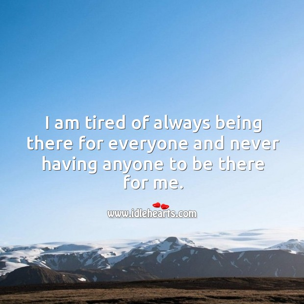 I am tired of always being there for everyone and never having anyone to be there for me. Image