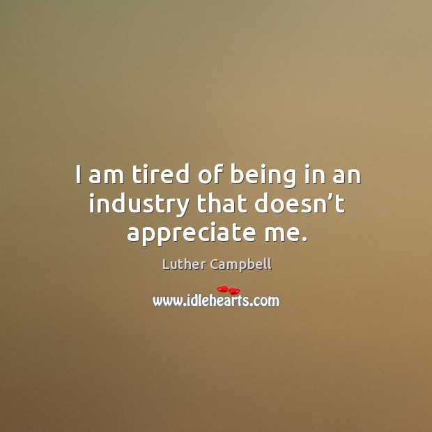 Image, I am tired of being in an industry that doesn't appreciate me.