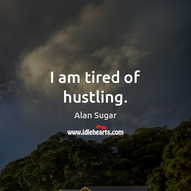 I am tired of hustling. Alan Sugar Picture Quote