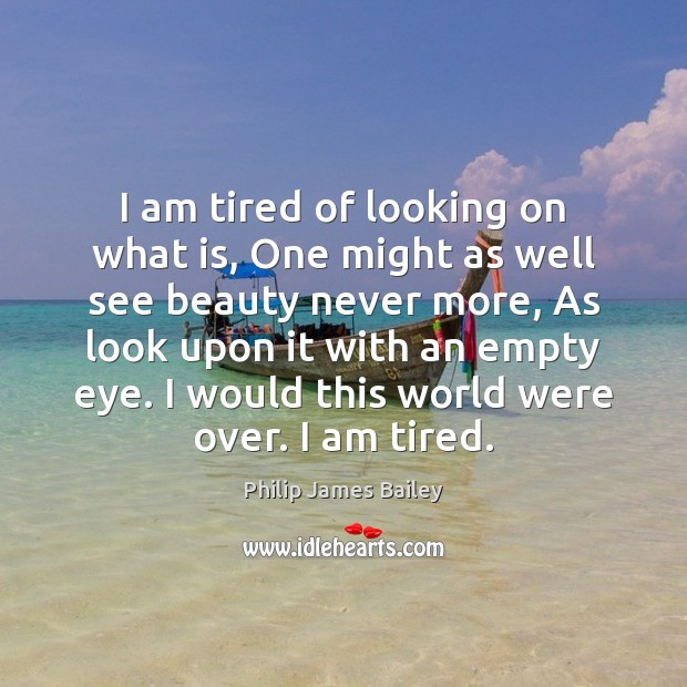 I am tired of looking on what is, One might as well Philip James Bailey Picture Quote