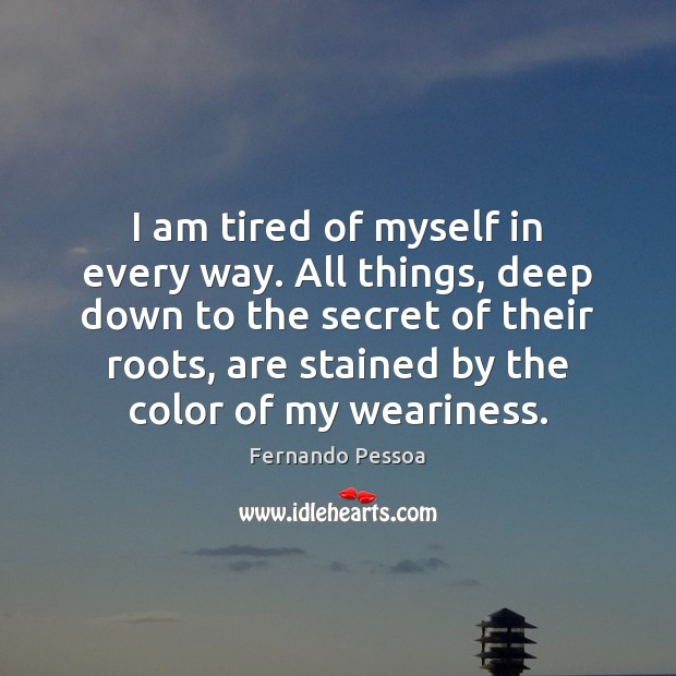 Image, I am tired of myself in every way. All things, deep down