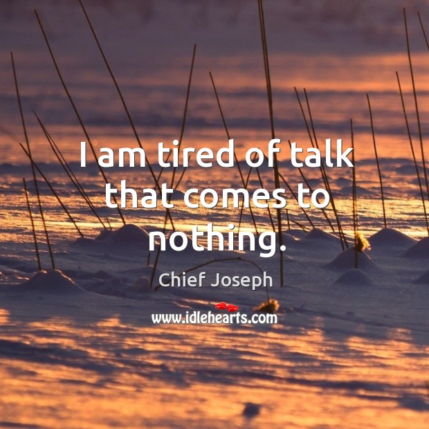 I am tired of talk that comes to nothing. Chief Joseph Picture Quote