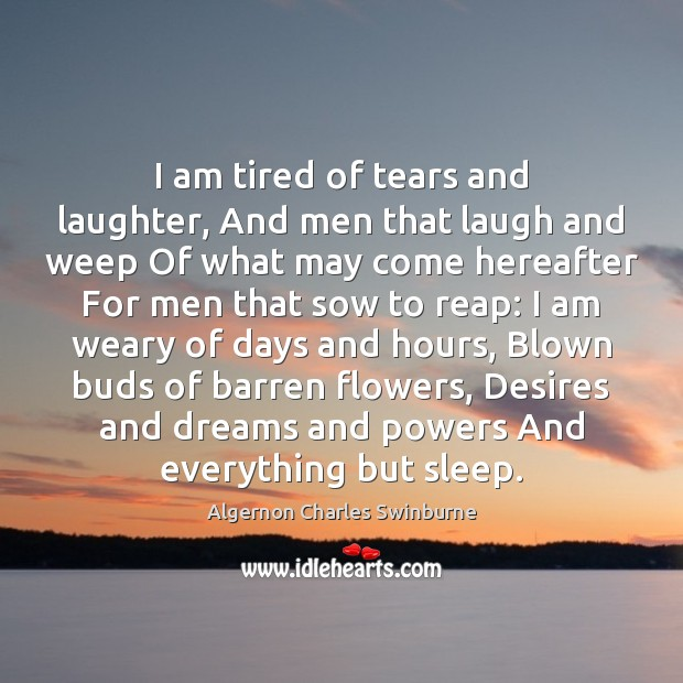 I am tired of tears and laughter, And men that laugh and Algernon Charles Swinburne Picture Quote