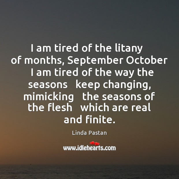 I am tired of the litany   of months, September October   I am Image