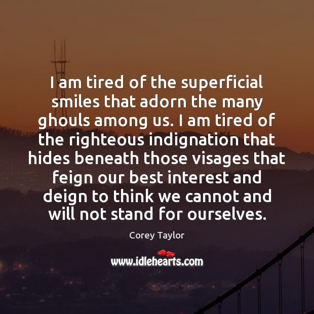 I am tired of the superficial smiles that adorn the many ghouls Corey Taylor Picture Quote