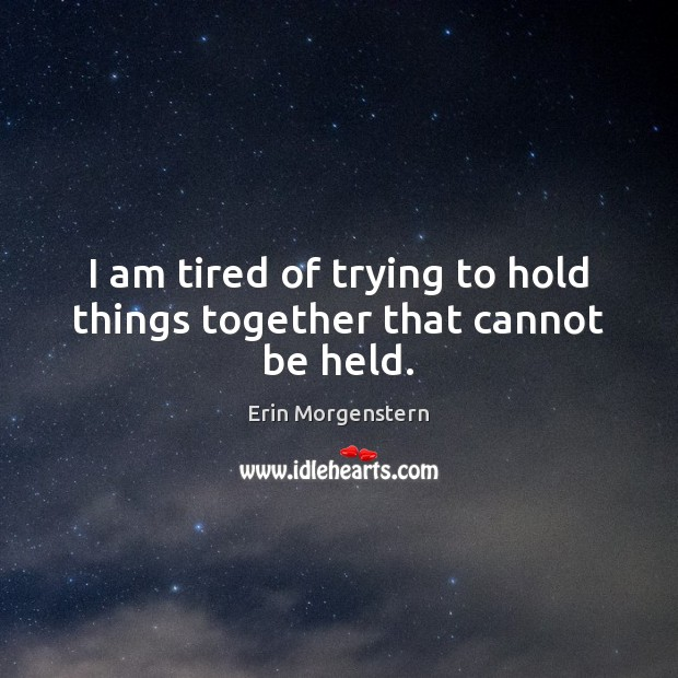 I am tired of trying to hold things together that cannot be held. Image