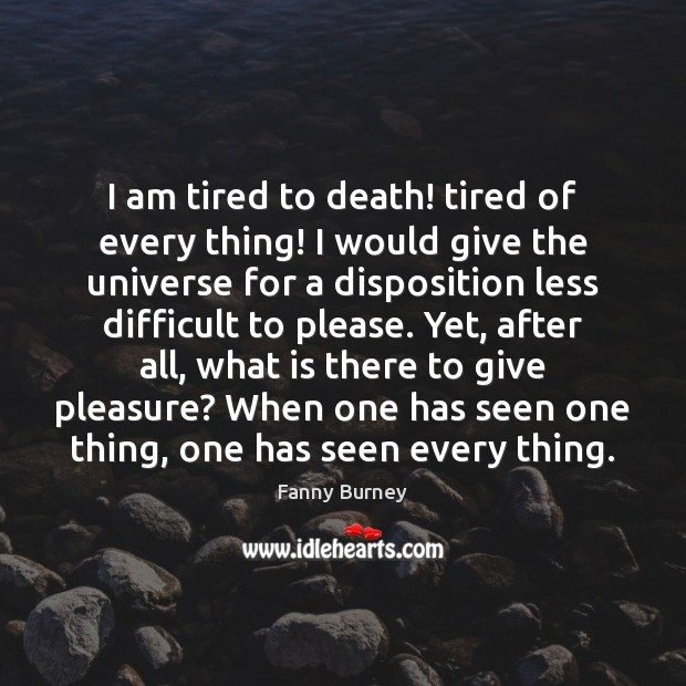 I am tired to death! tired of every thing! I would give Fanny Burney Picture Quote