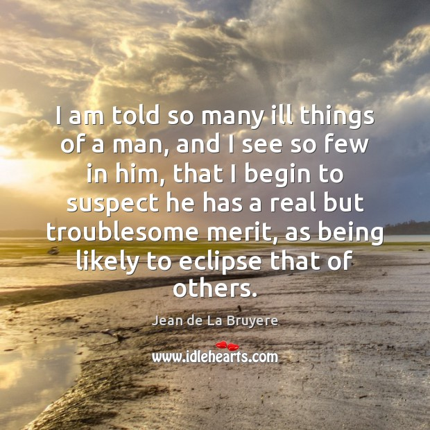 I am told so many ill things of a man, and I Jean de La Bruyere Picture Quote