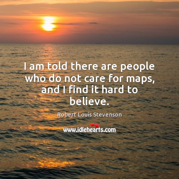 I am told there are people who do not care for maps, and I find it hard to believe. Robert Louis Stevenson Picture Quote