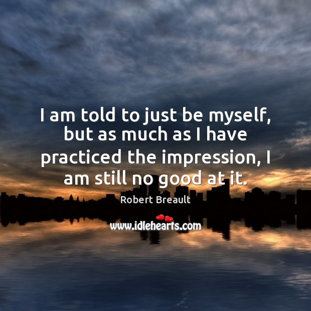 I am told to just be myself, but as much as I Robert Breault Picture Quote