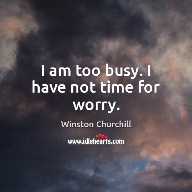 Image, I am too busy. I have not time for worry.