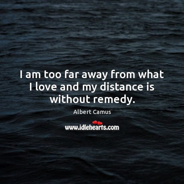 Image, I am too far away from what I love and my distance is without remedy.
