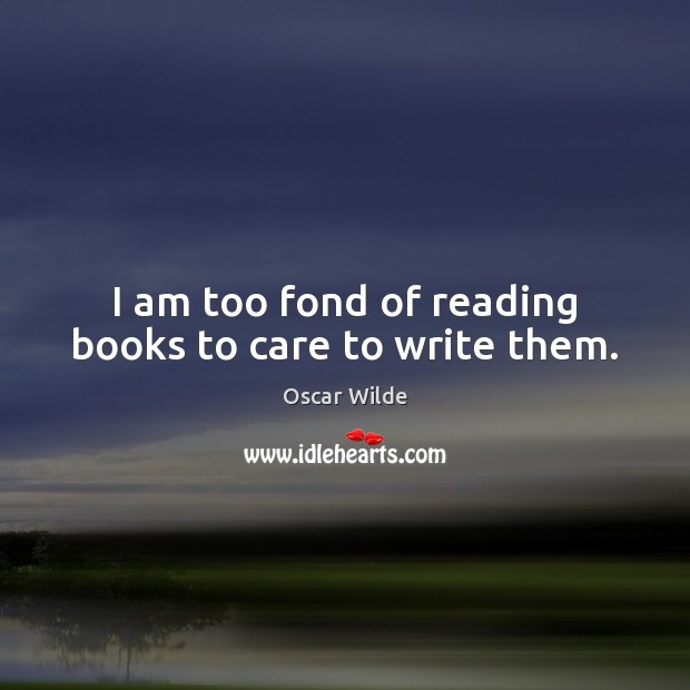 Image, I am too fond of reading books to care to write them.
